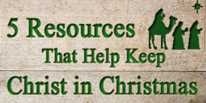 5 Resources THat Help Keep Christ in Christmas